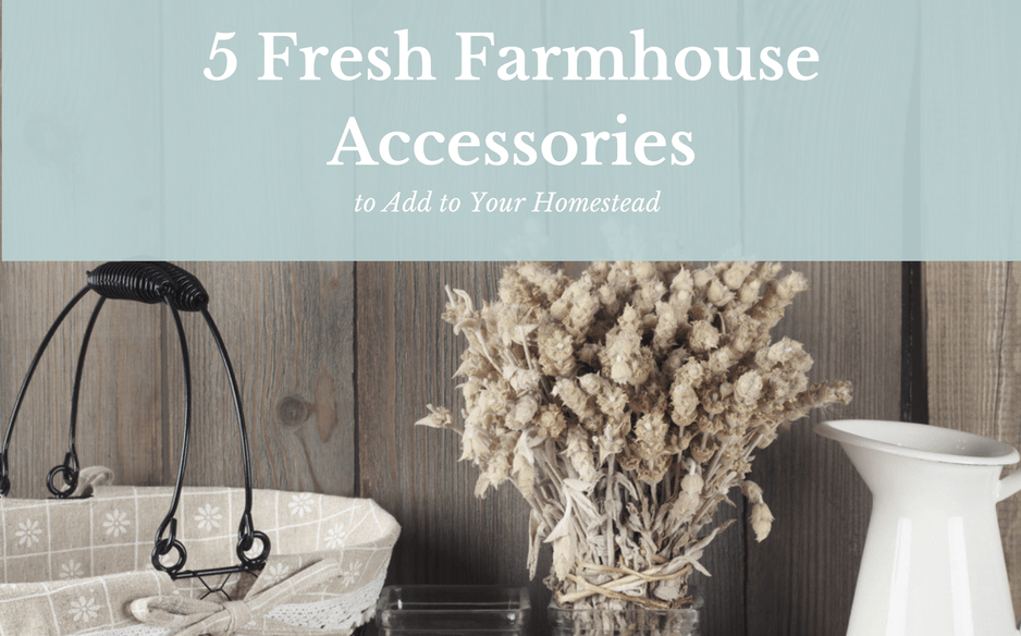 5 Fresh Farmhouse Accessories to Add to YourHomestead
